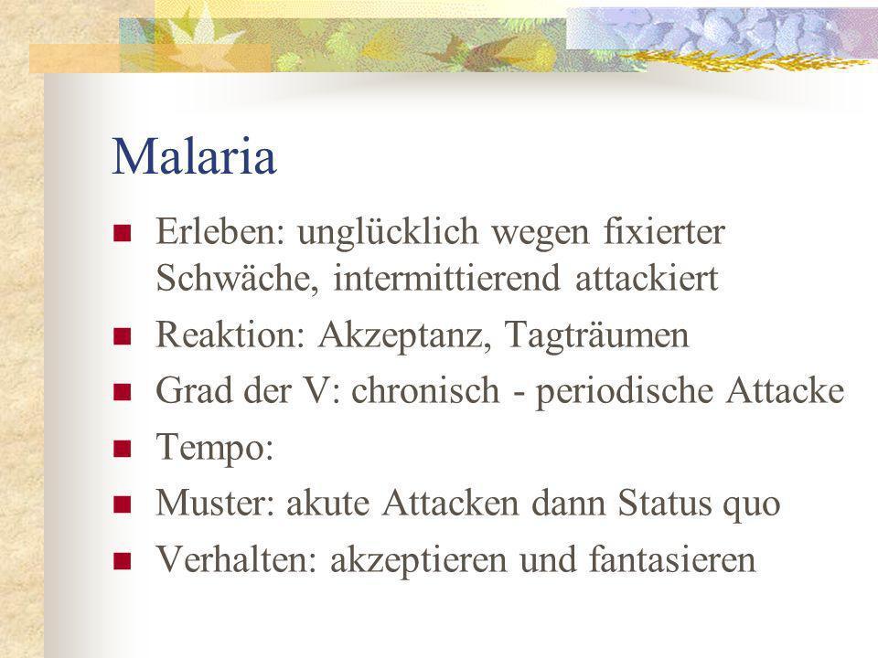 Malaria Erleben: unglücklich wegen fixierter Schwäche, intermittierend attackiert Reaktion: Akzeptanz, Tagträumen Grad der V: chronisch - periodische Attacke Tempo: Muster: akute Attacken dann Status quo Verhalten: akzeptieren und fantasieren