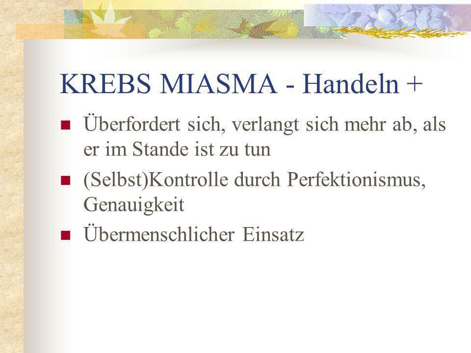 KREBS MIASMA - Handeln + Überfordert sich, verlangt sich mehr ab, als er im Stande ist zu tun (Selbst)Kontrolle durch Perfektionismus, Genauigkeit Übermenschlicher Einsatz