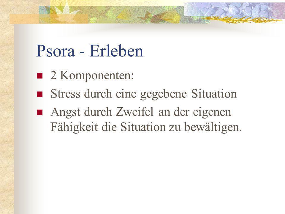 Psora - Erleben 2 Komponenten: Stress durch eine gegebene Situation Angst durch Zweifel an der eigenen Fähigkeit die Situation zu bewältigen.