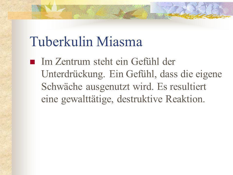 Tuberkulin Miasma Im Zentrum steht ein Gefühl der Unterdrückung. Ein Gefühl, dass die eigene Schwäche ausgenutzt wird. Es resultiert eine gewalttätige