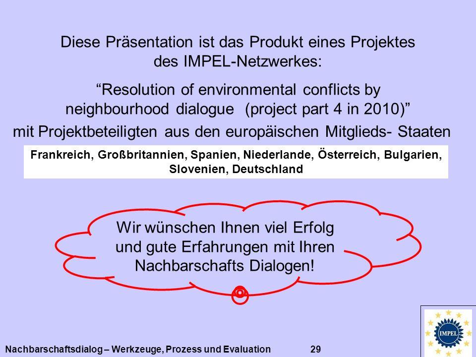 Nachbarschaftsdialog – Werkzeuge, Prozess und Evaluation 29 Diese Präsentation ist das Produkt eines Projektes des IMPEL-Netzwerkes: Resolution of env