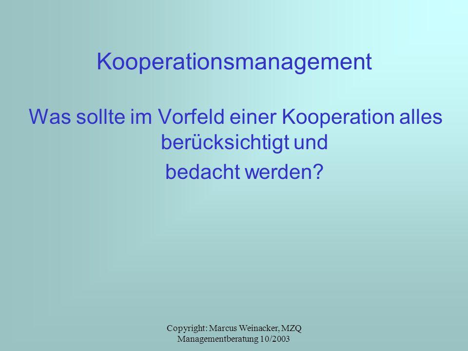 Copyright: Marcus Weinacker, MZQ Managementberatung 10/2003 Kooperationsmanagement Was sollte im Vorfeld einer Kooperation alles berücksichtigt und be