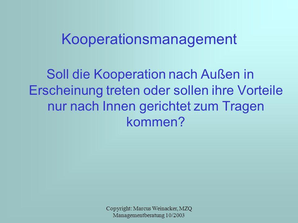 Copyright: Marcus Weinacker, MZQ Managementberatung 10/2003 Kooperationsmanagement Soll die Kooperation nach Außen in Erscheinung treten oder sollen i