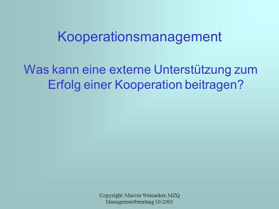 Copyright: Marcus Weinacker, MZQ Managementberatung 10/2003 Kooperationsmanagement Was kann eine externe Unterstützung zum Erfolg einer Kooperation be