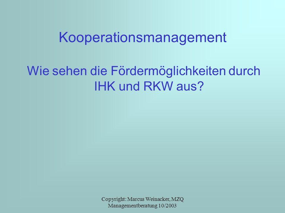 Copyright: Marcus Weinacker, MZQ Managementberatung 10/2003 Kooperationsmanagement Wie sehen die Fördermöglichkeiten durch IHK und RKW aus?