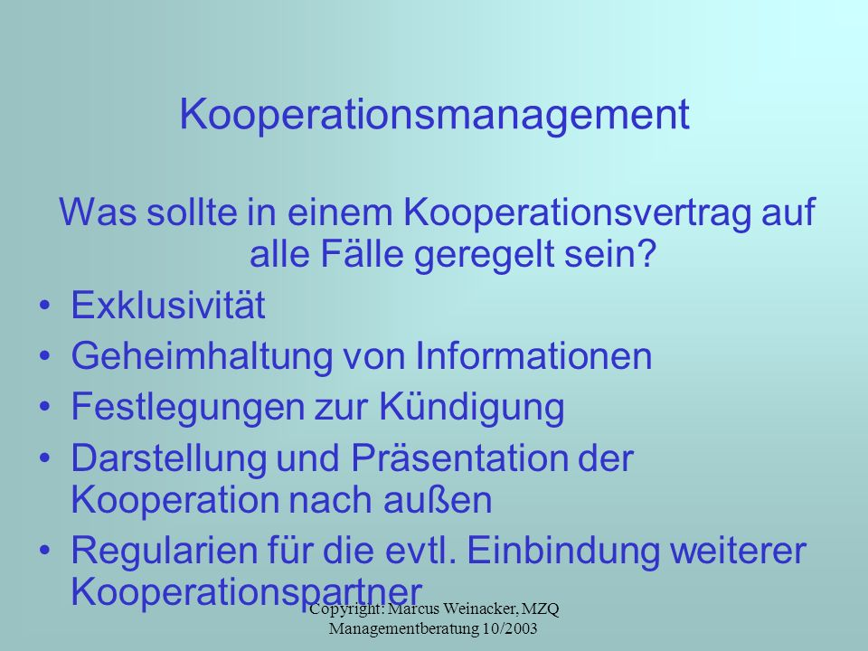 Copyright: Marcus Weinacker, MZQ Managementberatung 10/2003 Kooperationsmanagement Was sollte in einem Kooperationsvertrag auf alle Fälle geregelt sei