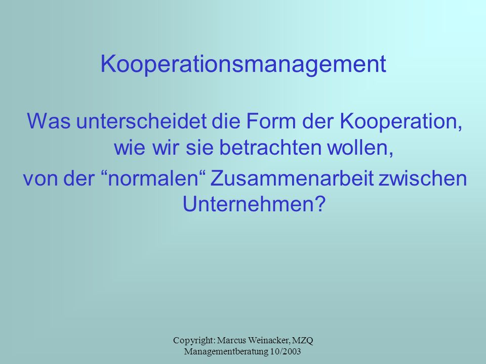 Copyright: Marcus Weinacker, MZQ Managementberatung 10/2003 Kooperationsmanagement Was unterscheidet die Form der Kooperation, wie wir sie betrachten wollen, von der normalen Zusammenarbeit zwischen Unternehmen?