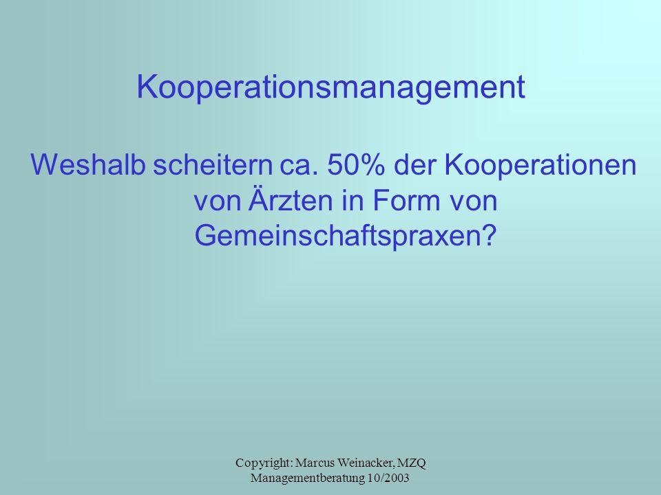 Copyright: Marcus Weinacker, MZQ Managementberatung 10/2003 Kooperationsmanagement Weshalb scheitern ca. 50% der Kooperationen von Ärzten in Form von