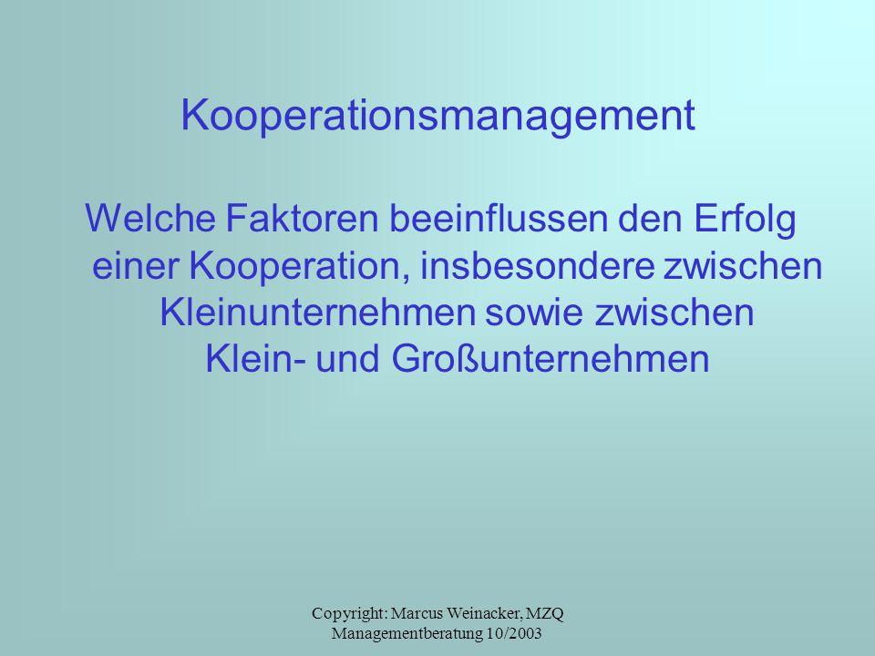 Copyright: Marcus Weinacker, MZQ Managementberatung 10/2003 Kooperationsmanagement Welche Faktoren beeinflussen den Erfolg einer Kooperation, insbeson