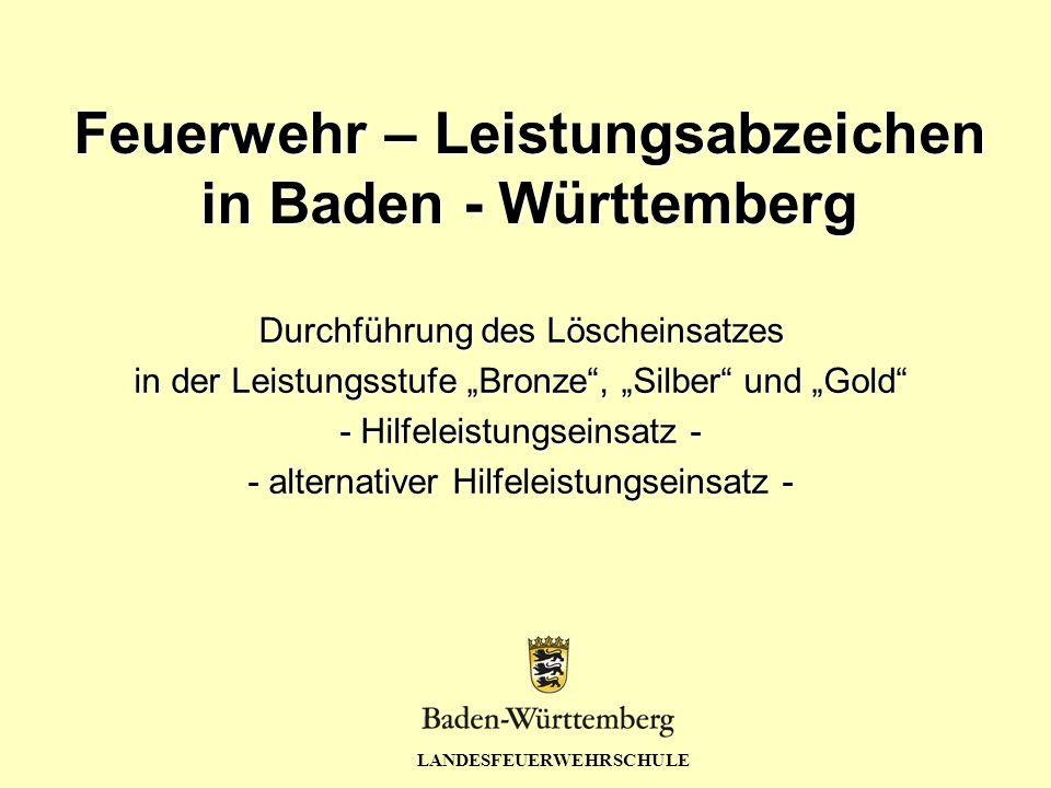 LANDESFEUERWEHRSCHULE Feuerwehr – Leistungsabzeichen in Baden - Württemberg Durchführung des Löscheinsatzes in der Leistungsstufe Bronze, Silber und G