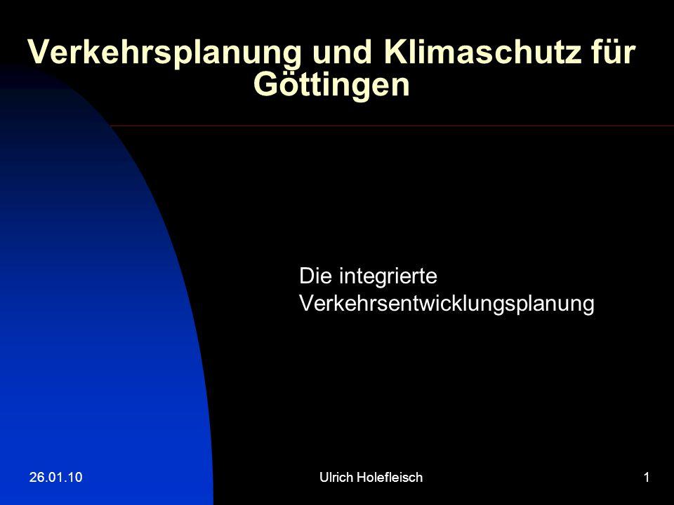 26.01.10Ulrich Holefleisch1 Verkehrsplanung und Klimaschutz für Göttingen Die integrierte Verkehrsentwicklungsplanung