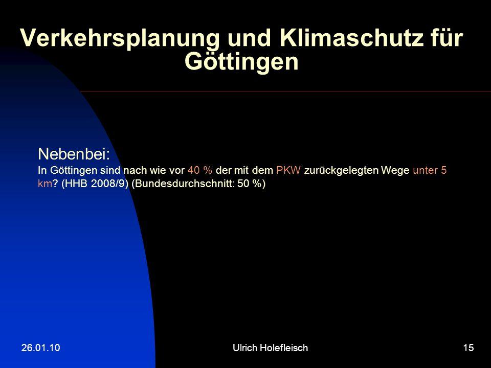 26.01.10Ulrich Holefleisch15 Verkehrsplanung und Klimaschutz für Göttingen Nebenbei: In Göttingen sind nach wie vor 40 % der mit dem PKW zurückgelegten Wege unter 5 km.