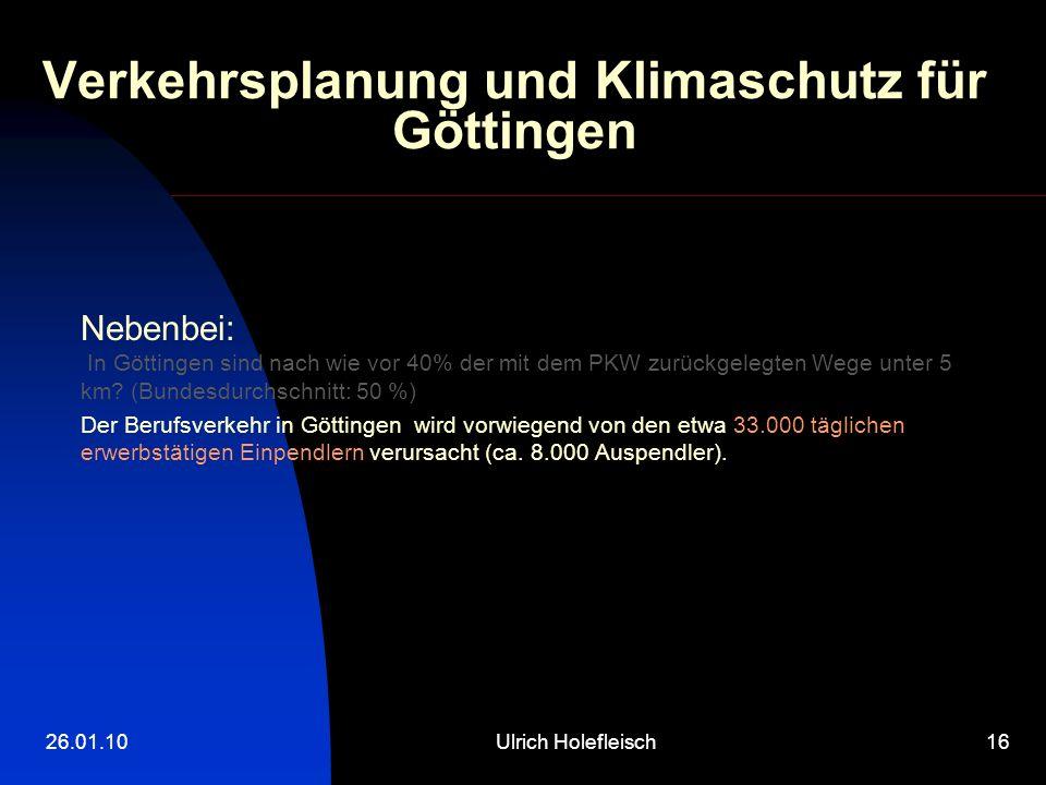 26.01.10Ulrich Holefleisch16 Verkehrsplanung und Klimaschutz für Göttingen Nebenbei: In Göttingen sind nach wie vor 40% der mit dem PKW zurückgelegten Wege unter 5 km.