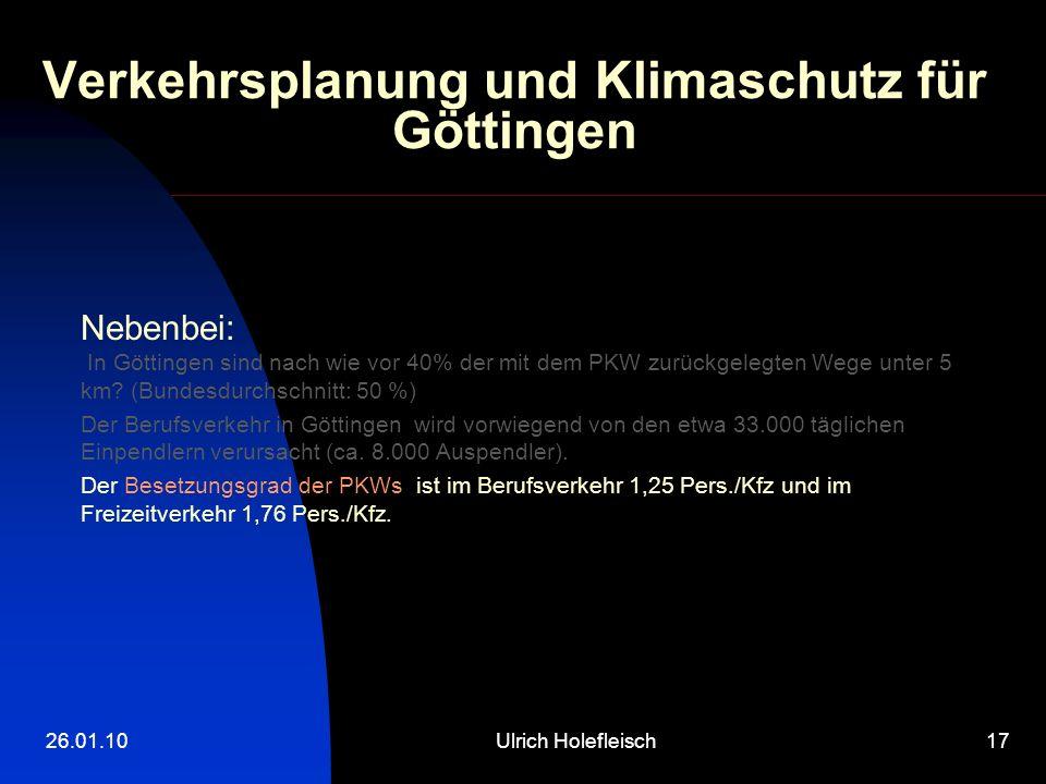 26.01.10Ulrich Holefleisch17 Verkehrsplanung und Klimaschutz für Göttingen Nebenbei: In Göttingen sind nach wie vor 40% der mit dem PKW zurückgelegten Wege unter 5 km.