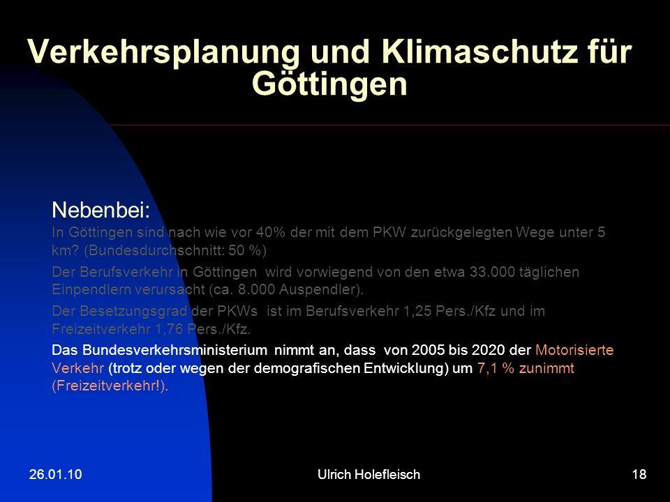 26.01.10Ulrich Holefleisch18 Verkehrsplanung und Klimaschutz für Göttingen Nebenbei: In Göttingen sind nach wie vor 40% der mit dem PKW zurückgelegten Wege unter 5 km.