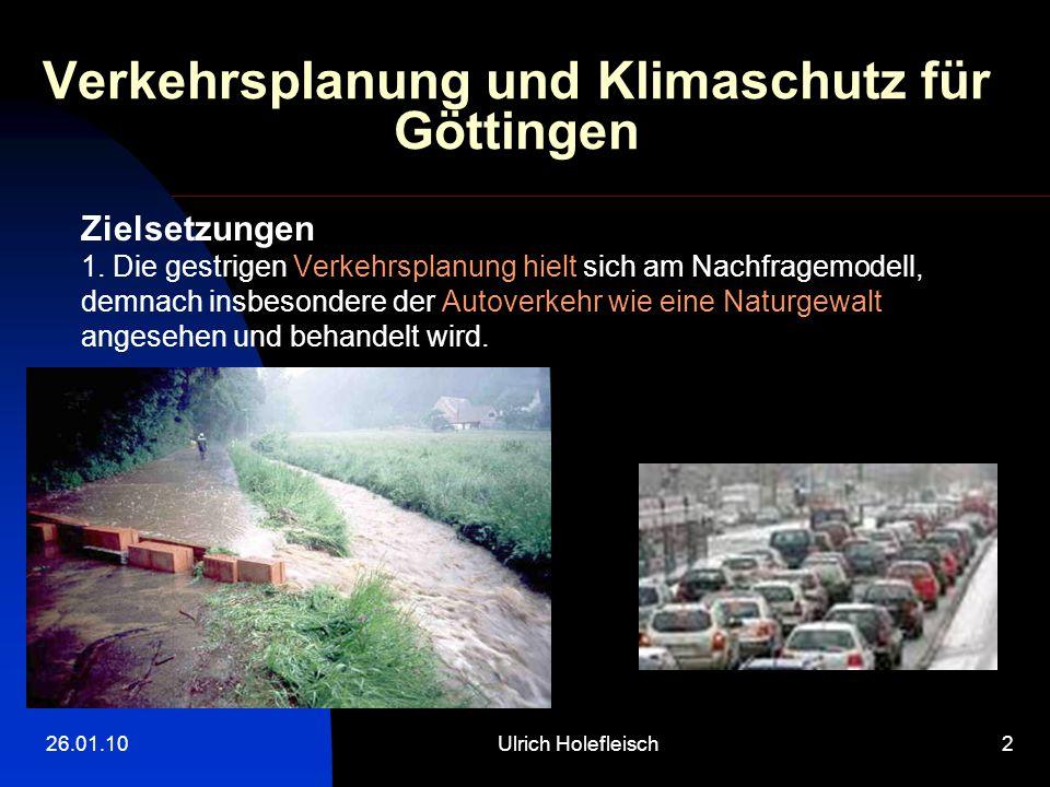 26.01.10Ulrich Holefleisch2 Verkehrsplanung und Klimaschutz für Göttingen Zielsetzungen 1. Die gestrigen Verkehrsplanung hielt sich am Nachfragemodell