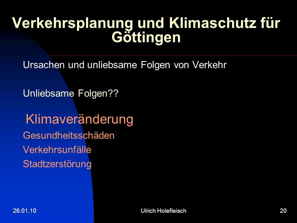 26.01.10Ulrich Holefleisch20 Verkehrsplanung und Klimaschutz für Göttingen Ursachen und unliebsame Folgen von Verkehr Unliebsame Folgen?? Klimaverände