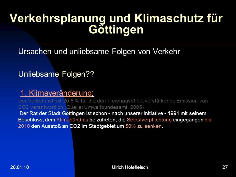 26.01.10Ulrich Holefleisch27 Verkehrsplanung und Klimaschutz für Göttingen Ursachen und unliebsame Folgen von Verkehr Unliebsame Folgen?? 1. Klimaverä