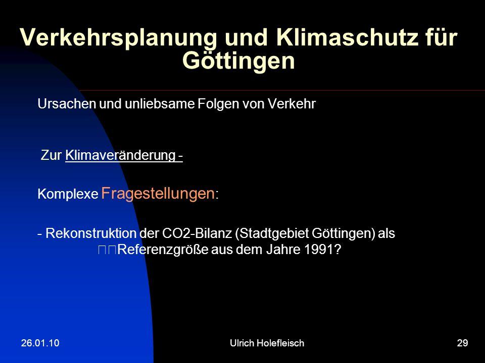 26.01.10Ulrich Holefleisch29 Verkehrsplanung und Klimaschutz für Göttingen Ursachen und unliebsame Folgen von Verkehr Zur Klimaveränderung - Komplexe Fragestellungen : - Rekonstruktion der CO2-Bilanz (Stadtgebiet Göttingen) als Referenzgröße aus dem Jahre 1991?