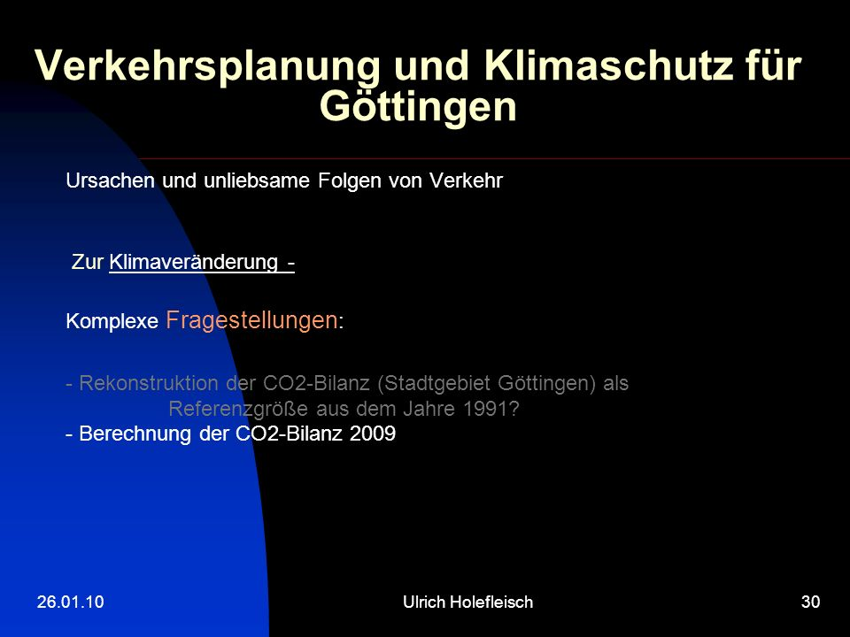 26.01.10Ulrich Holefleisch30 Verkehrsplanung und Klimaschutz für Göttingen Ursachen und unliebsame Folgen von Verkehr Zur Klimaveränderung - Komplexe Fragestellungen : - Rekonstruktion der CO2-Bilanz (Stadtgebiet Göttingen) als Referenzgröße aus dem Jahre 1991.