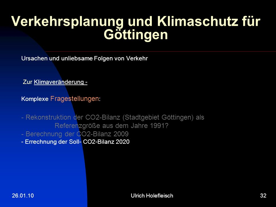 26.01.10Ulrich Holefleisch32 Verkehrsplanung und Klimaschutz für Göttingen Ursachen und unliebsame Folgen von Verkehr Zur Klimaveränderung - Komplexe Fragestellungen : - Rekonstruktion der CO2-Bilanz (Stadtgebiet Göttingen) als Referenzgröße aus dem Jahre 1991.