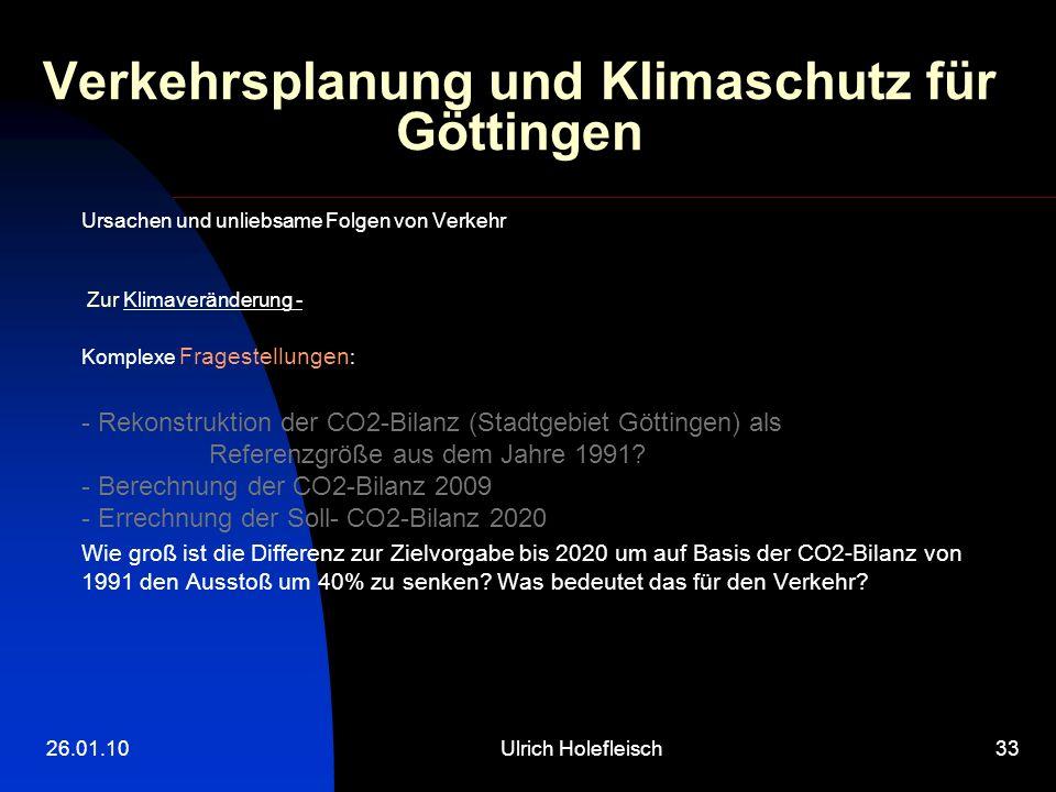 26.01.10Ulrich Holefleisch33 Verkehrsplanung und Klimaschutz für Göttingen Ursachen und unliebsame Folgen von Verkehr Zur Klimaveränderung - Komplexe Fragestellungen : - Rekonstruktion der CO2-Bilanz (Stadtgebiet Göttingen) als Referenzgröße aus dem Jahre 1991.
