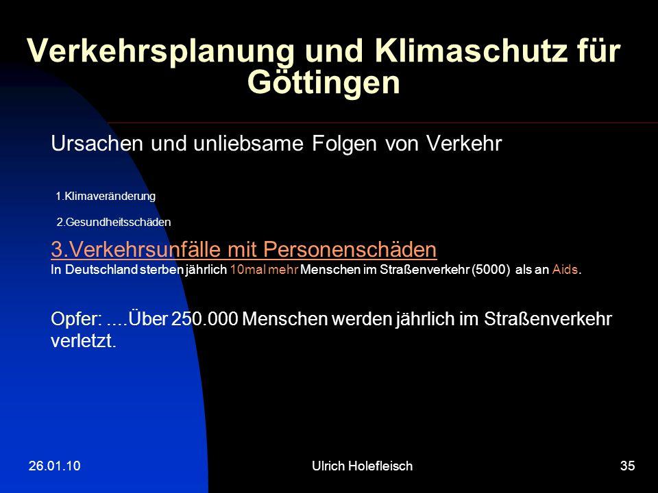 26.01.10Ulrich Holefleisch35 Verkehrsplanung und Klimaschutz für Göttingen Ursachen und unliebsame Folgen von Verkehr 1.Klimaveränderung 2.Gesundheitsschäden 3.Verkehrsunfälle mit Personenschäden In Deutschland sterben jährlich 10mal mehr Menschen im Straßenverkehr (5000) als an Aids.