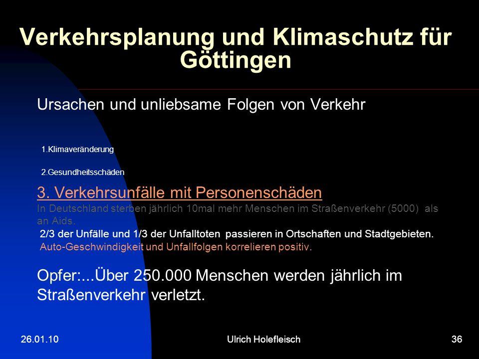 26.01.10Ulrich Holefleisch36 Verkehrsplanung und Klimaschutz für Göttingen Ursachen und unliebsame Folgen von Verkehr 1.Klimaveränderung 2.Gesundheitsschäden 3.
