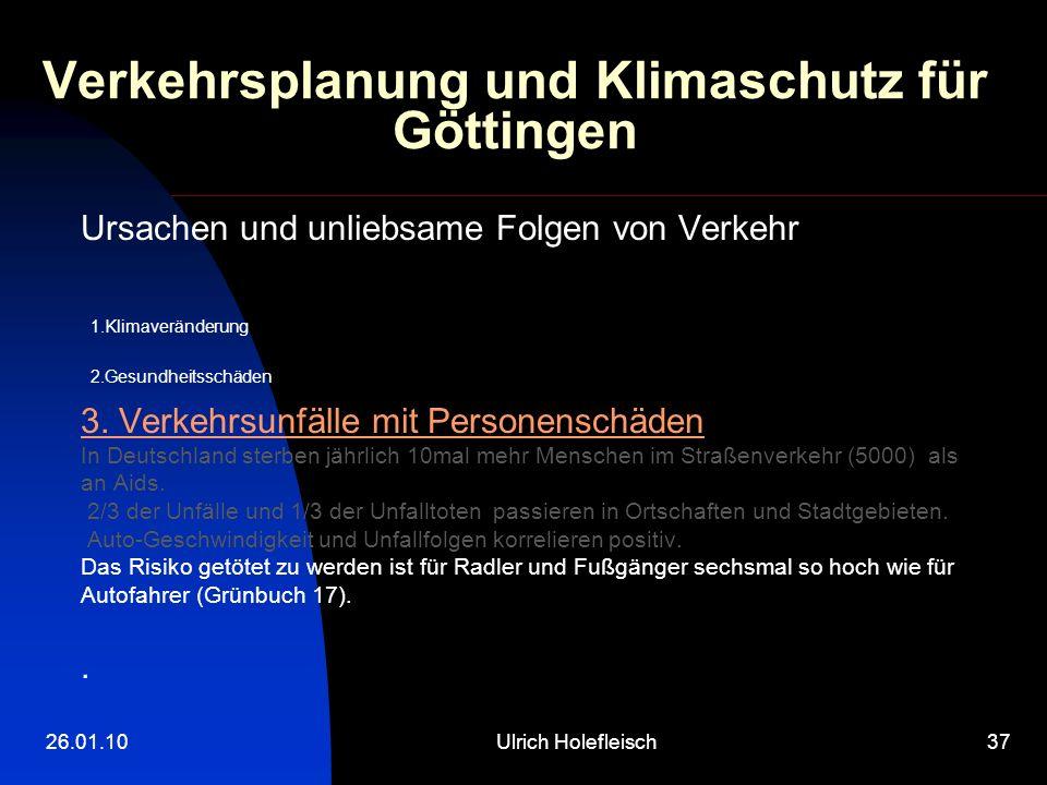 26.01.10Ulrich Holefleisch37 Verkehrsplanung und Klimaschutz für Göttingen Ursachen und unliebsame Folgen von Verkehr 1.Klimaveränderung 2.Gesundheits