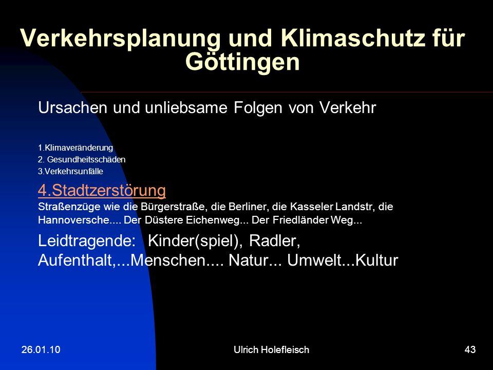 26.01.10Ulrich Holefleisch43 Verkehrsplanung und Klimaschutz für Göttingen Ursachen und unliebsame Folgen von Verkehr 1.Klimaveränderung 2. Gesundheit