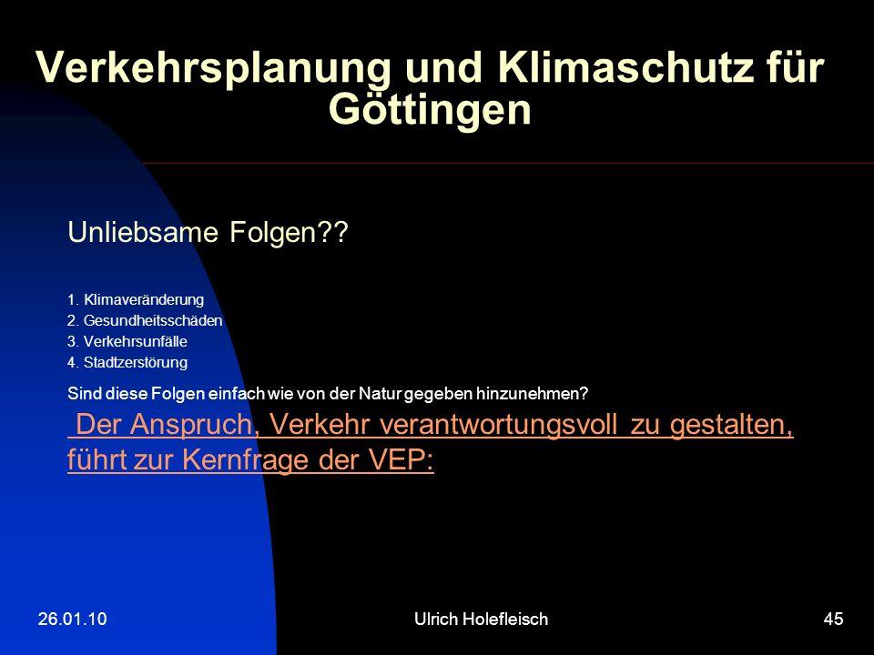 26.01.10Ulrich Holefleisch45 Verkehrsplanung und Klimaschutz für Göttingen Unliebsame Folgen?? 1. Klimaveränderung 2. Gesundheitsschäden 3. Verkehrsun