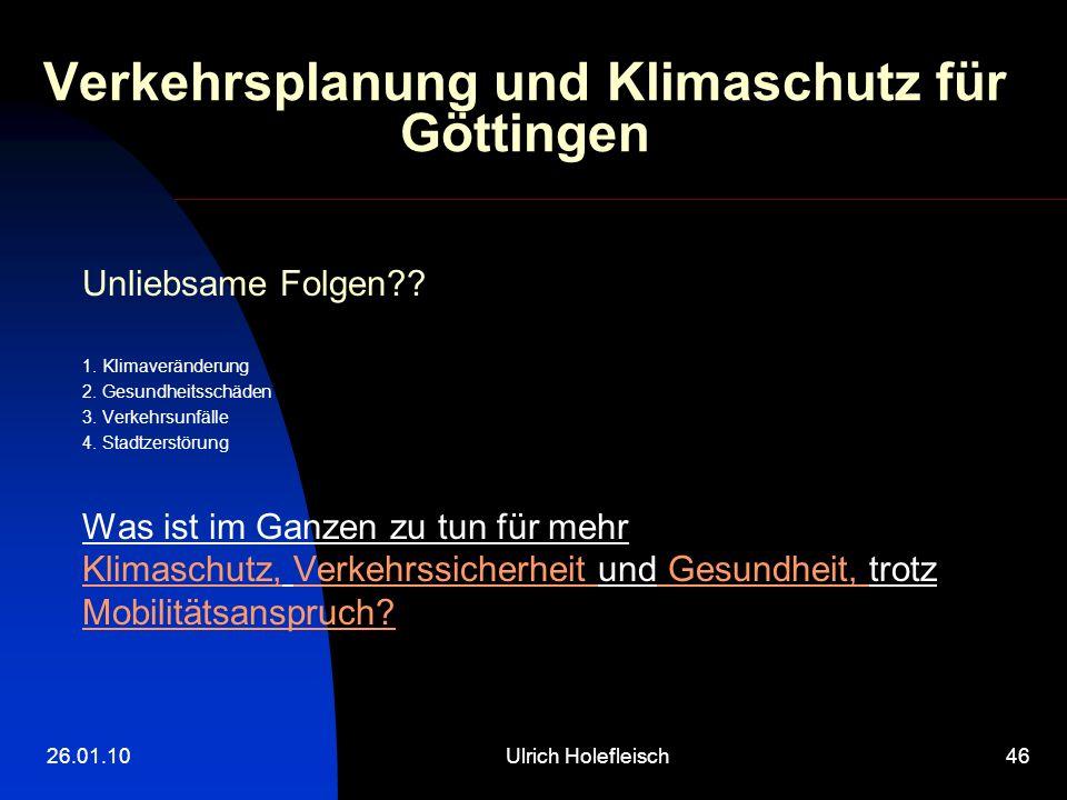 26.01.10Ulrich Holefleisch46 Verkehrsplanung und Klimaschutz für Göttingen Unliebsame Folgen?? 1. Klimaveränderung 2. Gesundheitsschäden 3. Verkehrsun