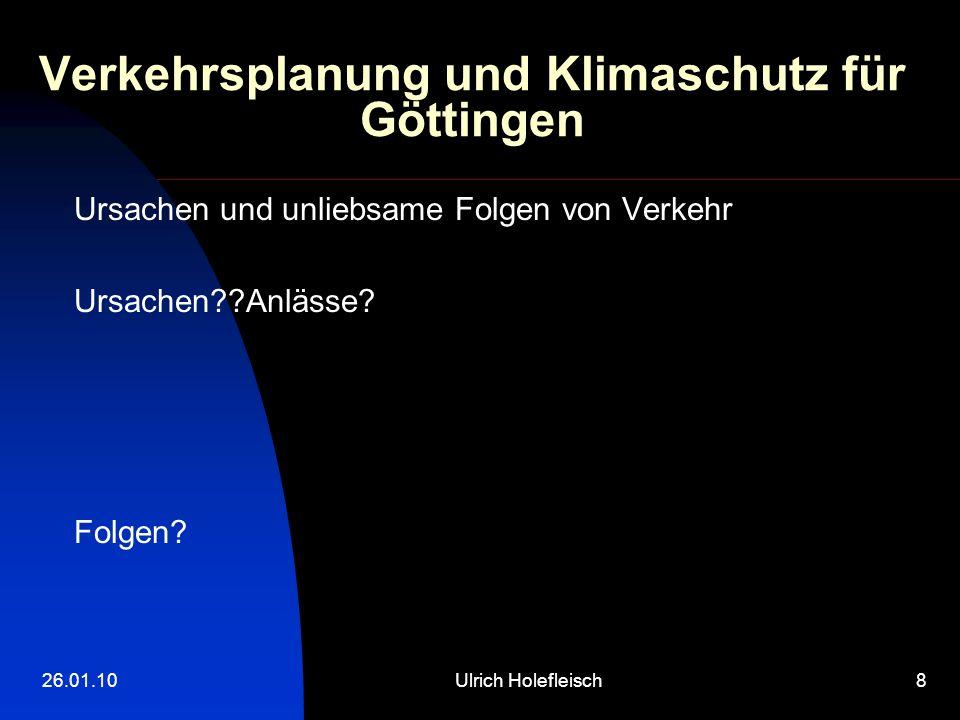 26.01.10Ulrich Holefleisch8 Verkehrsplanung und Klimaschutz für Göttingen Ursachen und unliebsame Folgen von Verkehr Ursachen??Anlässe? Folgen?