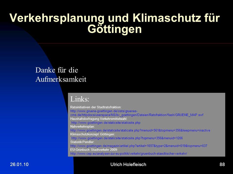 26.01.10Ulrich Holefleisch88 Verkehrsplanung und Klimaschutz für Göttingen Danke für die Aufmerksamkeit Links: Ratsinitiativen der Stadtratsfraktion: http://www.gruene-goettingen.de/osts/gruenes- cms.de/httpdocs/userspace/NS/kv_goettingen/Dateien/Ratsfraktion/flash/GRUENE_MAP.swf Haushaltsbefragung Verkehrsmittelwahl: http://www.goettingen.de/staticsite/staticsite.php Nahverkehrsplan: http://www.goettingen.de/staticsite/staticsite.php?menuid=561&topmenu=356&keepmenu=inactive Klimaschutzkonzept Göttingen: :http://www.goettingen.de/staticsite/staticsite.php?topmenu=356&menuid=1206 Statistik Pendler: http://www.goettingen.de/magazin/artikel.php?artikel=1657&type=2&menuid=619&topmenu=637 EU-Grünbuch Stadtverkehr 2009: http://www.cep.eu/analysen-zur-eu-politik/verkehr/gruenbuch-staedtischer-verkehr/