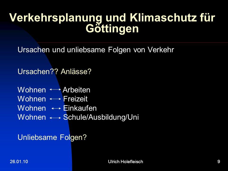 26.01.10Ulrich Holefleisch9 Verkehrsplanung und Klimaschutz für Göttingen Ursachen und unliebsame Folgen von Verkehr Ursachen?.