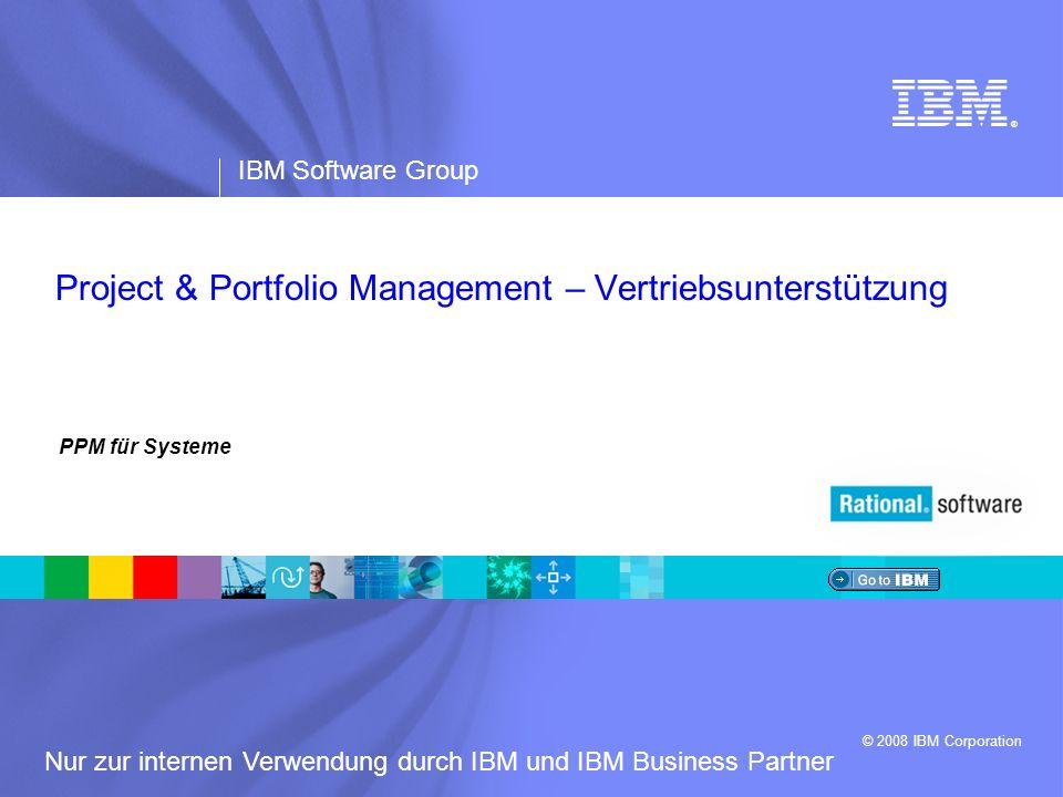 ® IBM Software Group © 2008 IBM Corporation Nur zur internen Verwendung durch IBM und IBM Business Partner PPM für Systeme Project & Portfolio Managem