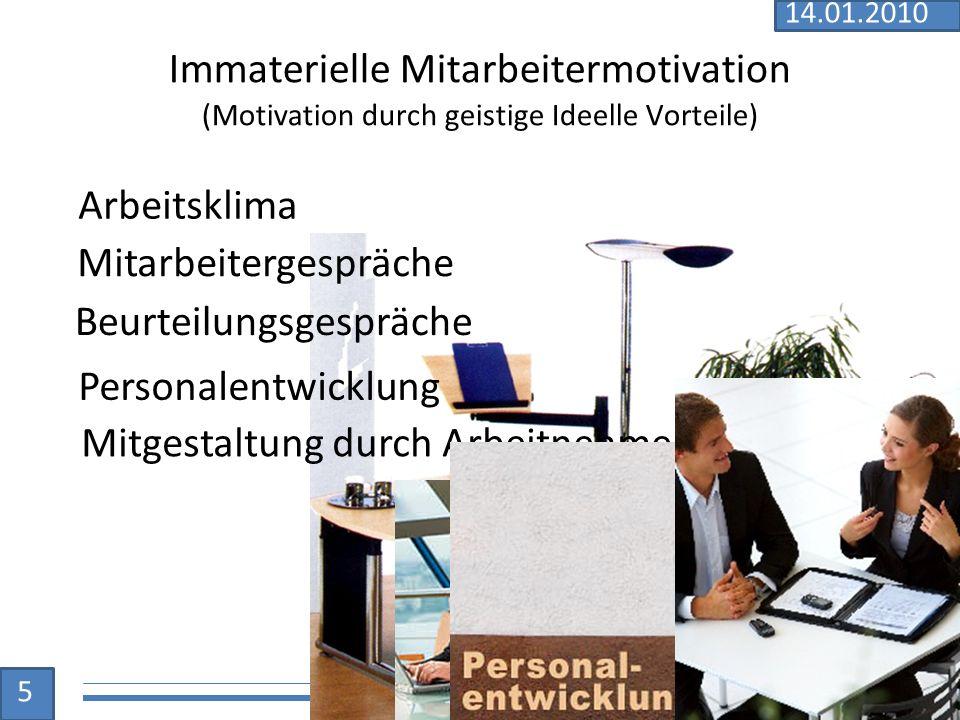 Immaterielle Mitarbeitermotivation (Motivation durch geistige Ideelle Vorteile) Mitarbeitergespräche Beurteilungsgespräche Personalentwicklung Mitgestaltung durch Arbeitnehmer Arbeitsklima 5 14.01.2010
