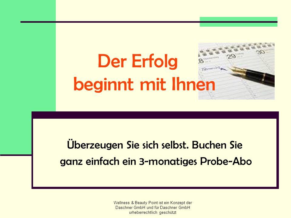 Wellness & Beauty Point ist ein Konzept der Daschner GmbH und für Daschner GmbH urheberrechtlich geschützt Der Erfolg beginnt mit Ihnen Überzeugen Sie