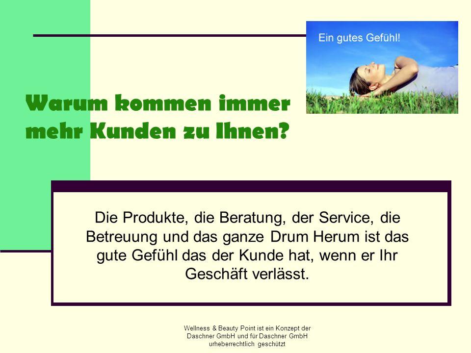 Wellness & Beauty Point ist ein Konzept der Daschner GmbH und für Daschner GmbH urheberrechtlich geschützt Warum kommen immer mehr Kunden zu Ihnen? Di