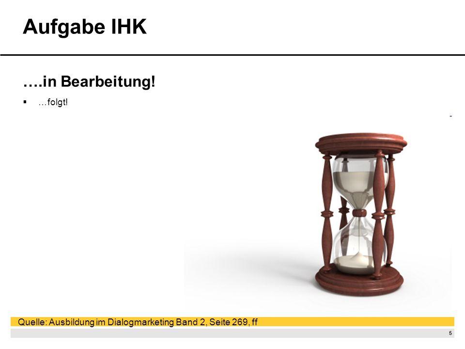 5 ….in Bearbeitung! …folgt! Aufgabe IHK Quelle: Ausbildung im Dialogmarketing Band 2, Seite 269, ff