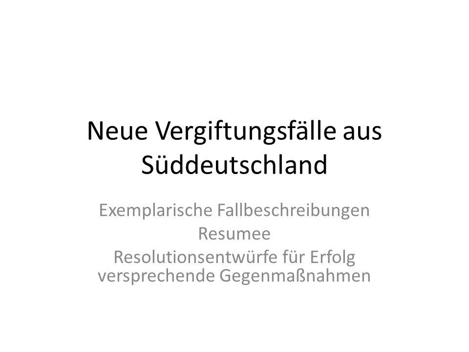 Neue Vergiftungsfälle aus Süddeutschland Exemplarische Fallbeschreibungen Resumee Resolutionsentwürfe für Erfolg versprechende Gegenmaßnahmen