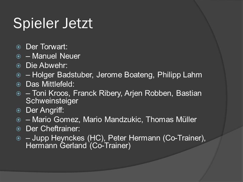Spieler Jetzt Der Torwart: – Manuel Neuer Die Abwehr: – Holger Badstuber, Jerome Boateng, Philipp Lahm Das Mittlefeld: – Toni Kroos, Franck Ribery, Ar