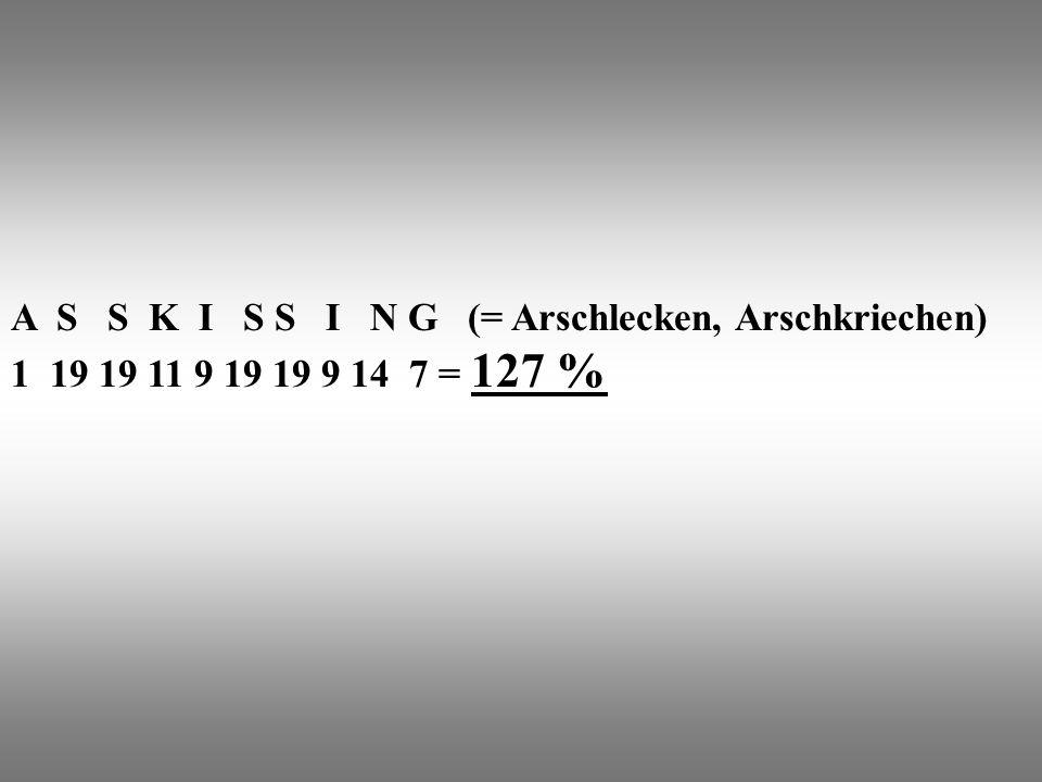 A S S K I S S I N G (= Arschlecken, Arschkriechen) 1 19 19 11 9 19 19 9 14 7 = 127 %