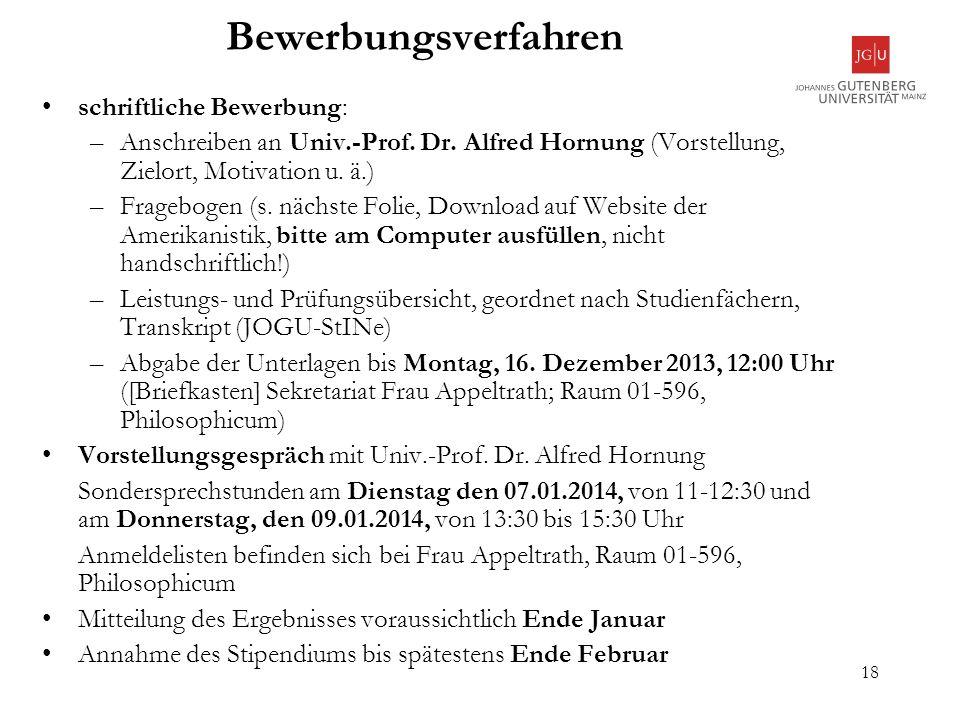 18 Bewerbungsverfahren schriftliche Bewerbung: –Anschreiben an Univ.-Prof. Dr. Alfred Hornung (Vorstellung, Zielort, Motivation u. ä.) –Fragebogen (s.