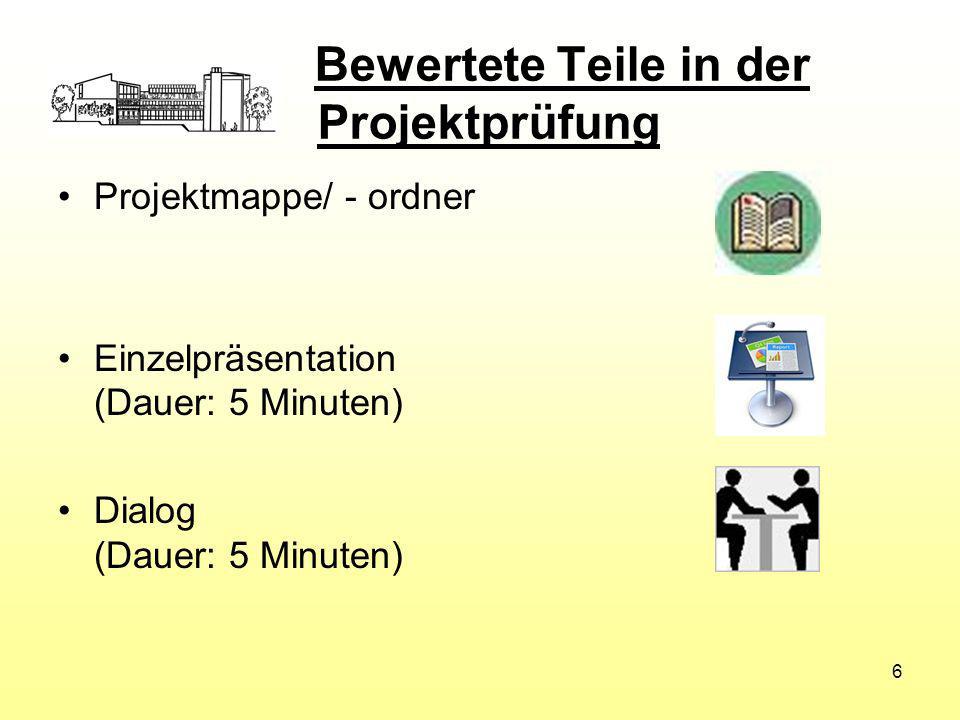 Bewertete Teile in der Projektprüfung Projektmappe/ - ordner Einzelpräsentation (Dauer: 5 Minuten) Dialog (Dauer: 5 Minuten) 6