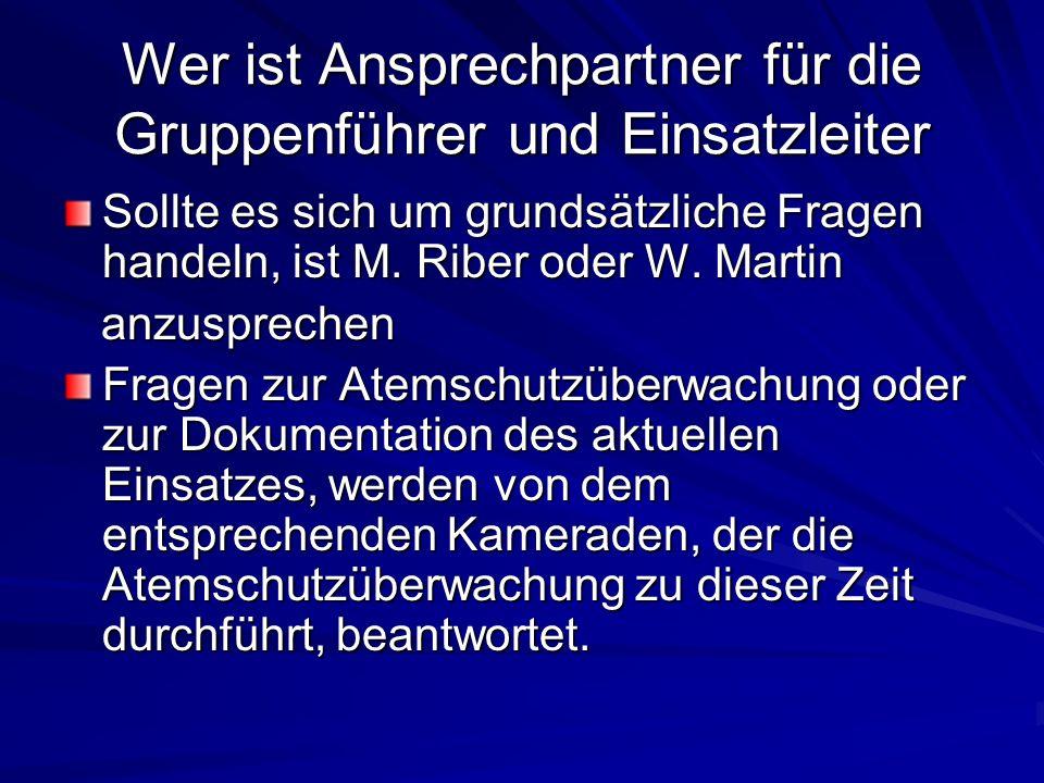 Wer ist Ansprechpartner für die Gruppenführer und Einsatzleiter Sollte es sich um grundsätzliche Fragen handeln, ist M. Riber oder W. Martin anzusprec