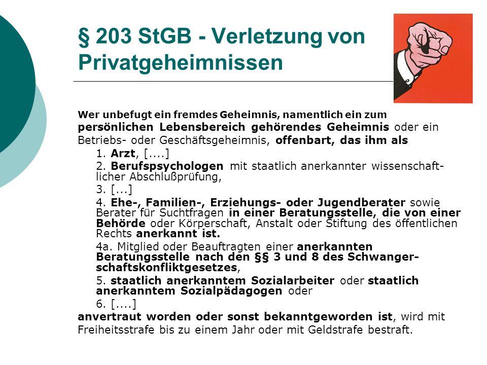 § 203 StGB - Verletzung von Privatgeheimnissen Wer unbefugt ein fremdes Geheimnis, namentlich ein zum persönlichen Lebensbereich gehörendes Geheimnis oder ein Betriebs- oder Geschäftsgeheimnis, offenbart, das ihm als 1.