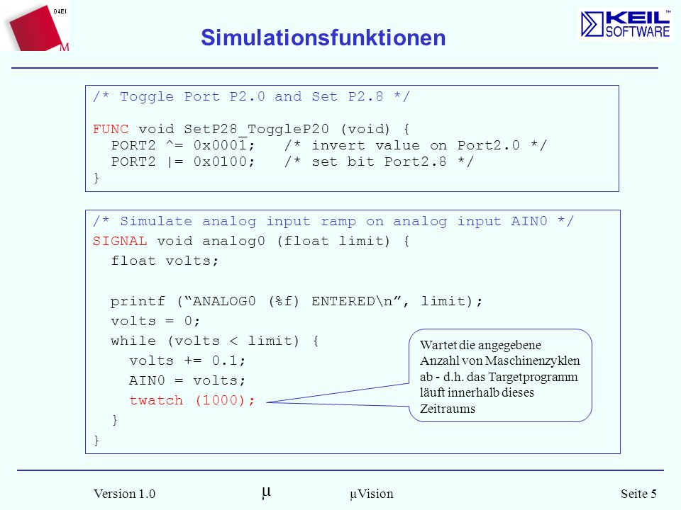 µ Version 1.0Seite 5µVision /* Simulate analog input ramp on analog input AIN0 */ SIGNAL void analog0 (float limit) { float volts; printf (ANALOG0 (%f) ENTERED\n, limit); volts = 0; while (volts < limit) { volts += 0.1; AIN0 = volts; twatch (1000); } Simulationsfunktionen /* Toggle Port P2.0 and Set P2.8 */ FUNC void SetP28_ToggleP20 (void) { PORT2 ^= 0x0001; /* invert value on Port2.0 */ PORT2 |= 0x0100; /* set bit Port2.8 */ } Wartet die angegebene Anzahl von Maschinenzyklen ab - d.h.