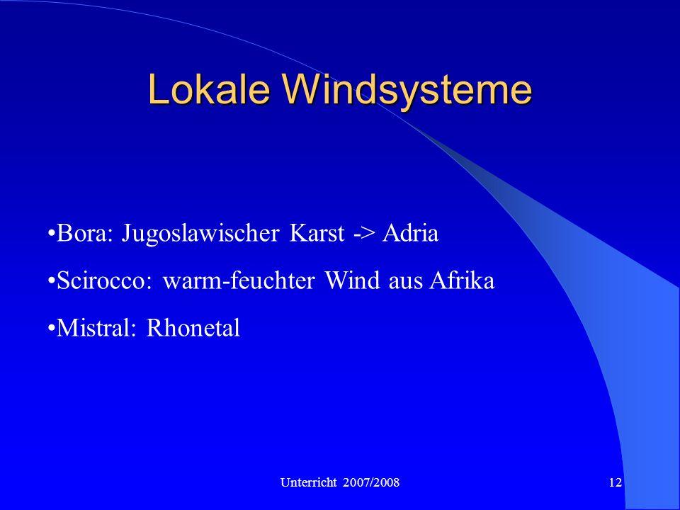 Unterricht 2007/200812 Lokale Windsysteme Bora: Jugoslawischer Karst -> Adria Scirocco: warm-feuchter Wind aus Afrika Mistral: Rhonetal