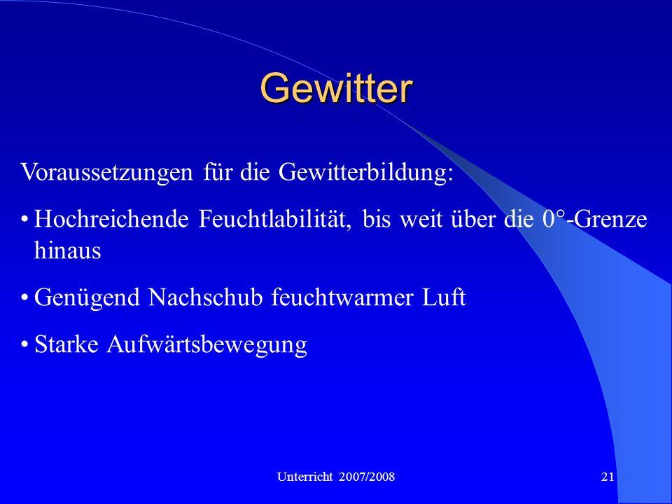 Unterricht 2007/200821 Gewitter Voraussetzungen für die Gewitterbildung: Hochreichende Feuchtlabilität, bis weit über die 0°-Grenze hinaus Genügend Na